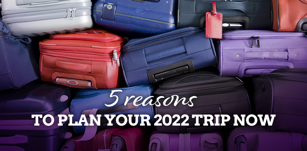 Five reasons to plan your 2022 trip NOW